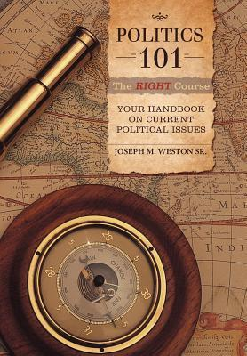 Politics 101: The Right Course: Your Handbook on Current Political Issues  by  Joseph M Weston Sr