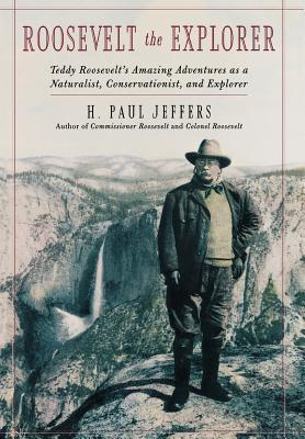 Roosevelt the Explorer: T.R.s Amazing Adventures as a Naturalist, Conservationist, and Explorer  by  H. Paul Jeffers