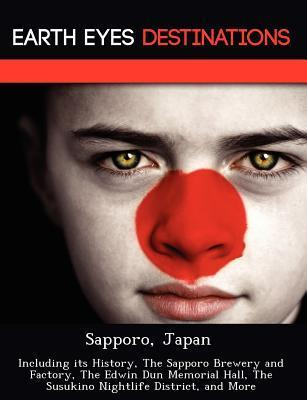 Sapporo, Japan: Including Its History, the Sapporo Brewery and Factory, the Edwin Dun Memorial Hall, the Susukino Nightlife District, and More Dave Knight