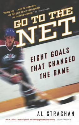 Go to the Net: Eight Goals That Changed the Game  by  Al Strachan