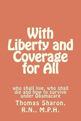 With Liberty and Coverage for All: Who Shall Live, Who Shall Die and How to Survive Under Obamacare  by  Thomas Sharon