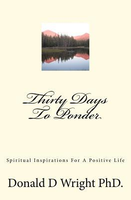 Thirty Days to Ponder: Spiritual Inspirations for a Positive Life Donald D. Wright