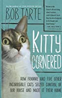 Kitty Cornered: How Frannie and Five Other Incorrigable Cats Seized Control of Our House and Made It Their Home