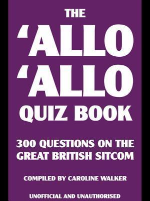 The Allo Allo Quiz Book: 300 Questions on the Great British Sitcom Caroline Walker