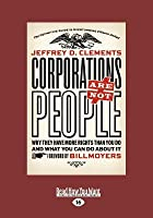 Corporations Are Not People: Why They Have More Rights Than You Do and What You Can Do about It (Large Print 16pt)