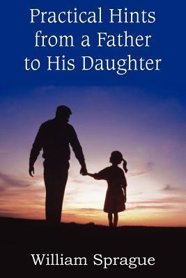 Practical Hints from a Father to His Daughter  by  William Sprague