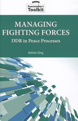 Managing Fighting Forces: Ddr in Peace Processes  by  Kelvin Ong