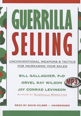 Guerrilla Selling: Unconventional Weapons & Tactics for Increasing Your Sales Bill Gallagher