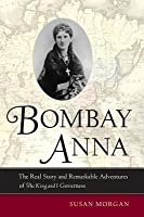 """Bombay Anna: The Real Story and Remarkable Adventures of the """"King and I"""" Governess"""