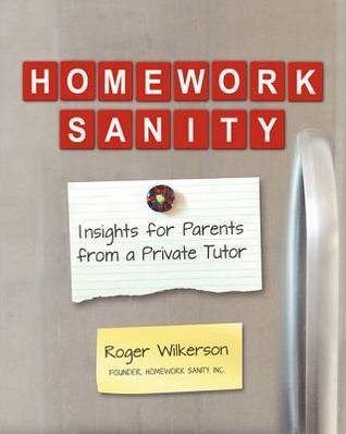 Homework Sanity: Insights for Parents from a Private Tutor  by  Roger Wilkerson