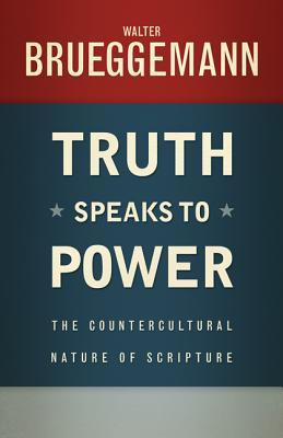Truth Speaks to Power: The Countercultural Nature of Scripture  by  Walter Brueggemann