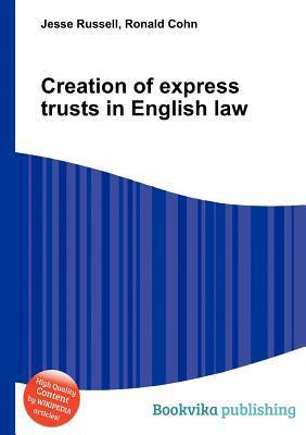 Creation of Express Trusts in English Law  by  Jesse Russell