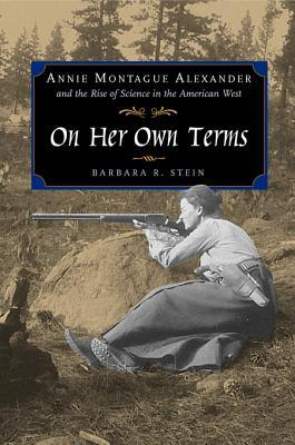 On Her Own Terms: Annie Montague Alexander and the Rise of Science in the American West  by  Barbara R. Stein