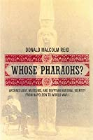 Whose Pharaohs?: Archaeology, Museums, and Egyptian National Identity from Napoleon to World War I