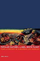 Popular Culture in the Age of White Flight: Fear and Fantasy in Suburban Los Angeles