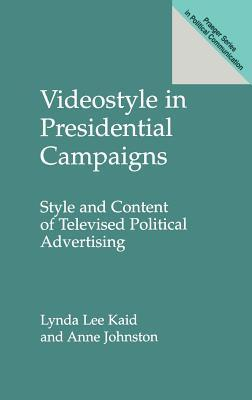 Videostyle in Presidential Campaigns: Style and Content of Televised Political Advertising  by  Anne Johnston