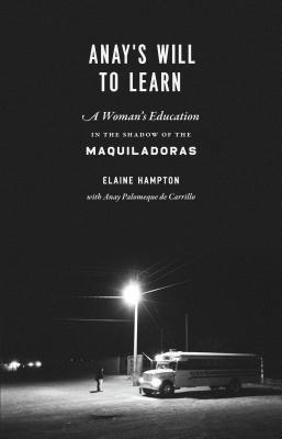 Anays Will to Learn: A Womans Education in the Shadow of the Maquiladoras  by  Elaine M. Hampton