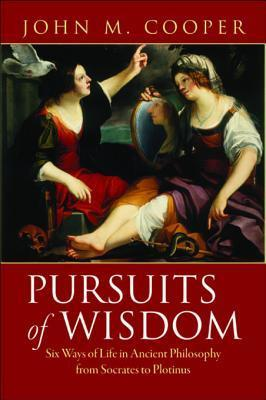 Pursuits of Wisdom: Six Ways of Life in Ancient Philosophy from Socrates to Plotinus  by  John M. Cooper