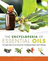 The Encyclopedia of Essential Oils: The Complete Guide to the Use of Aromatic Oils in Aromatherapy, Herbalism, Health & Well-Being