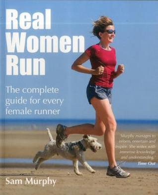 Real Women Run: The Complete Guide for Every Female Runner Sam Murphy