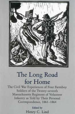 Long Road for Home: The Civil War Experiences of Four Farmboy Soldiers of the Twenty-Seventh Massachusetts Regiment of Volunteer Infantry as Told  by  Their Personal Correspondence, 1861-1864 by Henry C. Lind