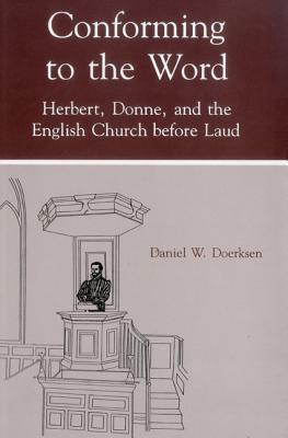 Conforming to the Word: Herbert, Donne, and the English Church Before Laud Daniel W. Doerksen