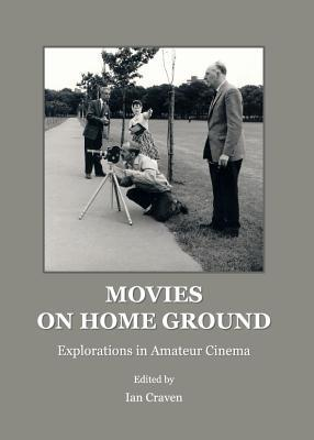 Movies on Home Ground: Explorations in Amateur Cinema Ian Craven