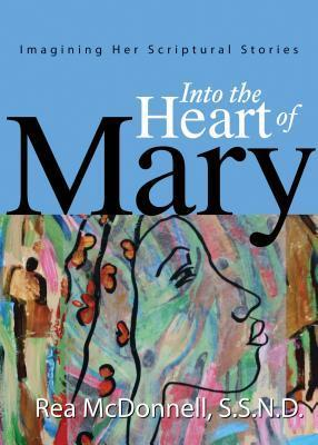 Into the Heart of Mary: Imagining Her Scriptural Stories Rea McDonnell