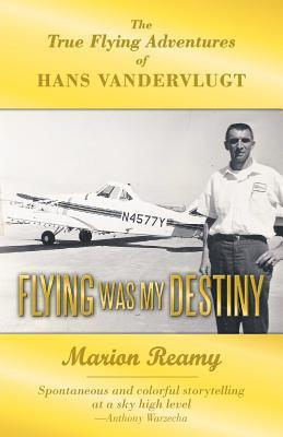 Flying Was My Destiny: The True Flying Adventures of Hans Vandervlugt Marion Reamy