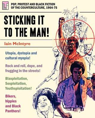 Sticking It to the Man: Pop, Protest and Black Fiction of the Counterculture, 1964-75  by  Iain McIntyre
