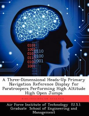 A Three-Dimensional Heads-Up Primary Navigation Reference Display for Paratroopers Performing High Altitude High Open Jumps  by  Brian A. Balazs