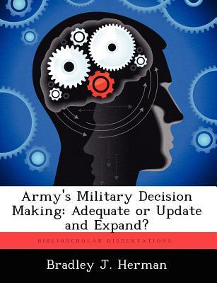 Armys Military Decision Making: Adequate or Update and Expand?  by  Bradley J. Herman Jr.
