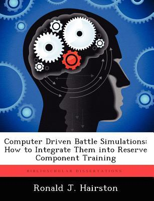 Computer Driven Battle Simulations: How to Integrate Them Into Reserve Component Training  by  Ronald J Hairston