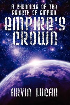 Empires Crown: A Chronicle of the Rebirth of Empire Arvin Lucan