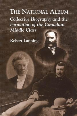 National Album: Collective Biography and the Formation of the Canadian Middle Class  by  Robert Lanning