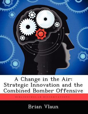 A Change in the Air: Strategic Innovation and the Combined Bomber Offensive  by  Brian Vlaun