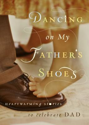 Dancing on My Fathers Shoes: Heartwarming Stories to Celebrate Dad  by  Guide posts