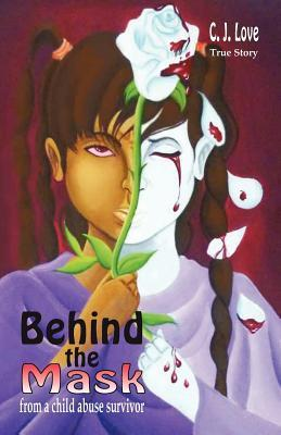 Behind the Mask from a Child Abuse Survivor  by  C.J. Love