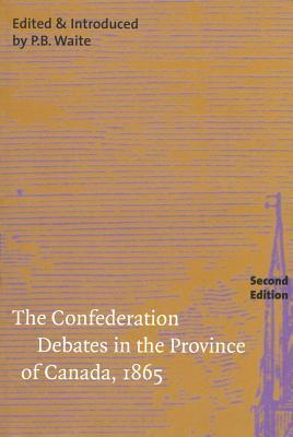 Confederation Debates in the Province of Canada, 1865  by  P.B. Waite