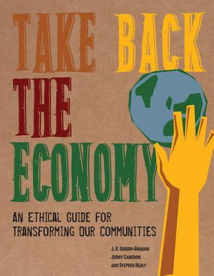 Take Back the Economy: An Ethical Guide for Transforming Our Communities  by  J.K. Gibson-Graham