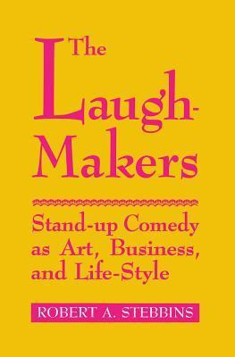 Laugh-Makers: Stand-Up Comedy as Art, Business, and Life-Style  by  Robert A. Stebbins