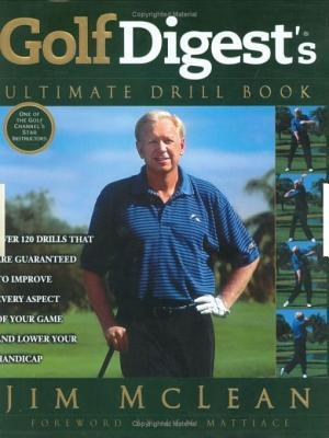 Golf Digests Ultimate Drill Book: Over 120 Drills That Are Guaranteed to Improve Every Aspectof Your Game and Low Jim McLean