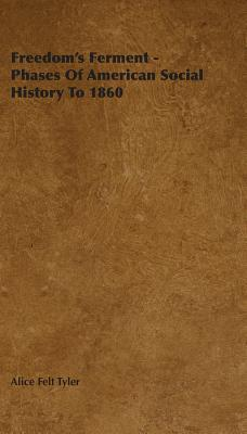 Freedoms Ferment - Phases of American Social History to 1860 Alice Felt Tyler