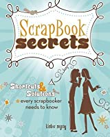 Scrapbook Secrets: Shortcuts and Solutions Every Scrapbooker Needs to Know