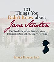 101 Things You Didn't Know about Jane Austen: The Truth about the World's Most Intriguing Romantic Literary Heroine
