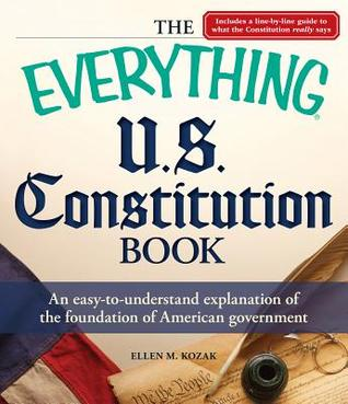 The Everything U.S. Constitution Book: An Easy-To-Understand Explanation of the Foundation of American Government  by  Ellen M Kozak