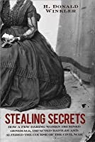 Stealing Secrets: How a Few Daring Women Deceived Generals, Impacted Battles, and Altered the Course of the Civil War