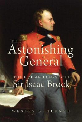 The Astonishing General: The Life and Legacy of Sir Isaac Brock  by  Wesley B. Turner