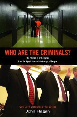 Who Are the Criminals?: The Politics of Crime Policy from the Age of Roosevelt to the Age of Reagan  by  John Hagan