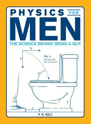 Physics for Men: The Science Behind Being a Guy  by  P R Kelt
